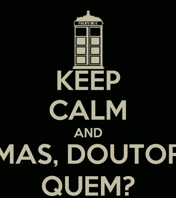 KEEP CALM AND MAS, DOUTOR QUEM?