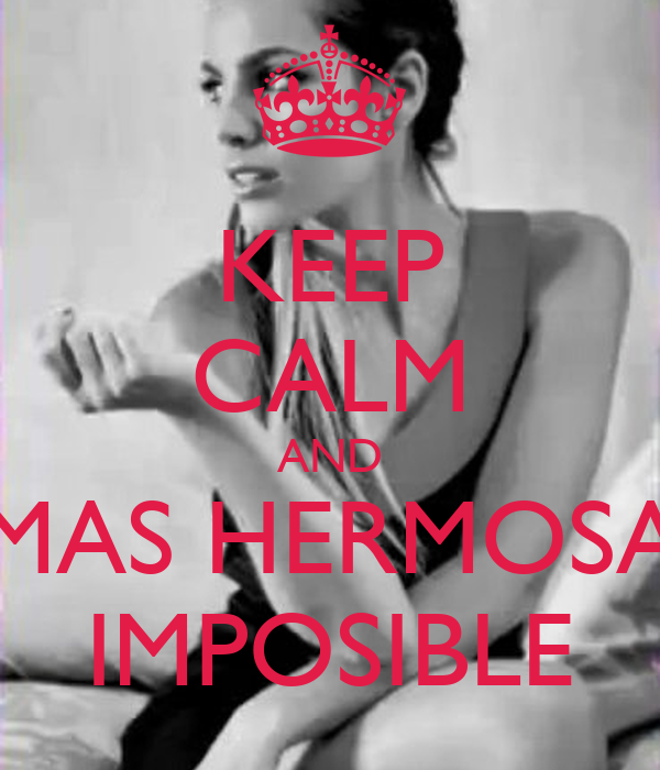 KEEP CALM AND MAS HERMOSA IMPOSIBLE