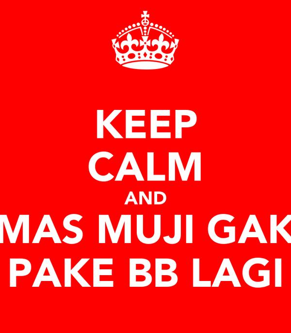 KEEP CALM AND MAS MUJI GAK PAKE BB LAGI
