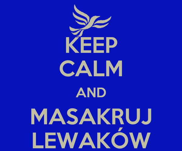 KEEP CALM AND MASAKRUJ LEWAKÓW