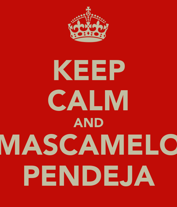 KEEP CALM AND MASCAMELO PENDEJA