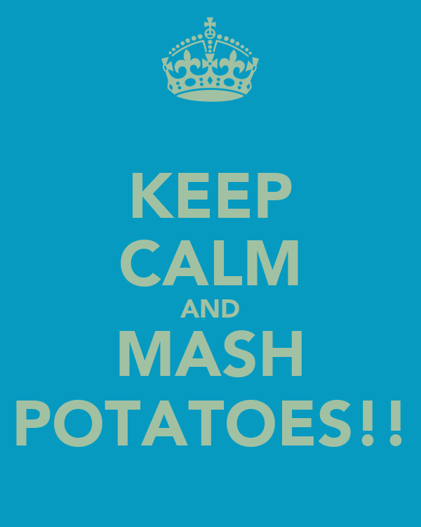 KEEP CALM AND MASH POTATOES!!