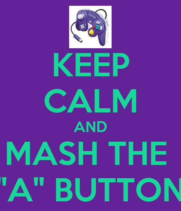 """KEEP CALM AND MASH THE  """"A"""" BUTTON"""