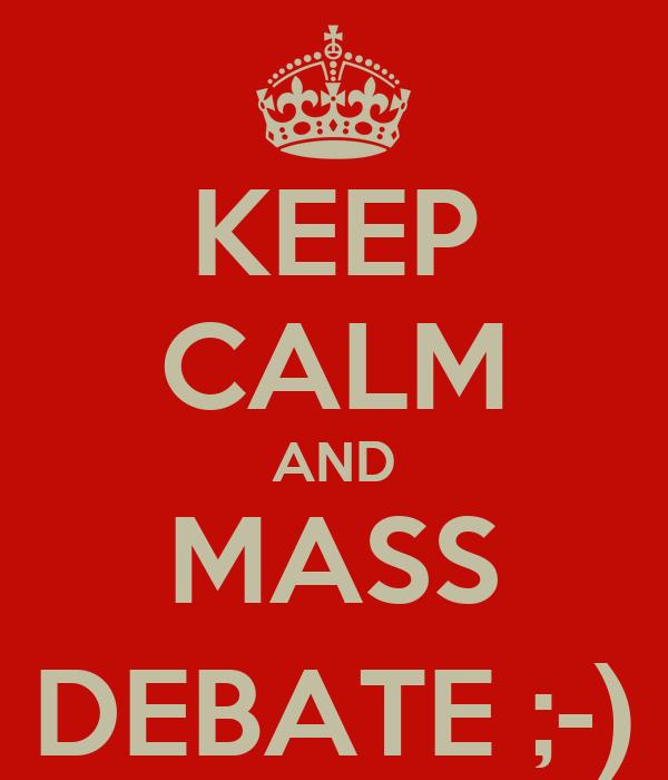 KEEP CALM AND MASS DEBATE ;-)