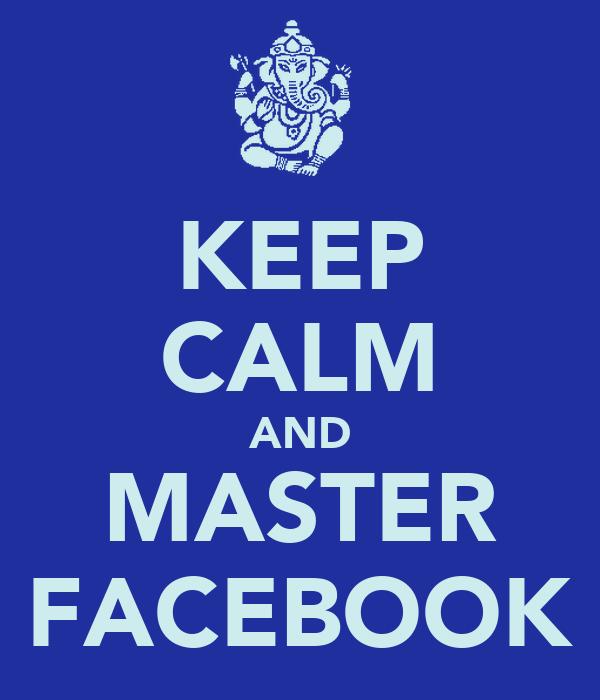 KEEP CALM AND MASTER FACEBOOK