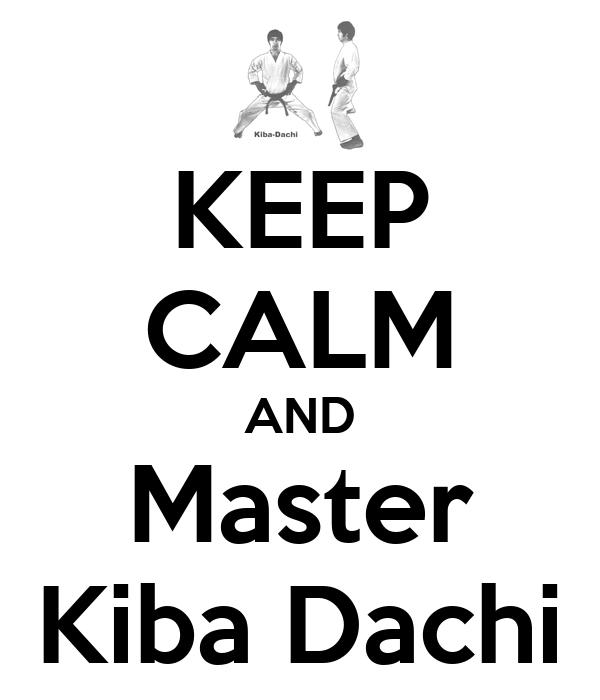 KEEP CALM AND Master Kiba Dachi