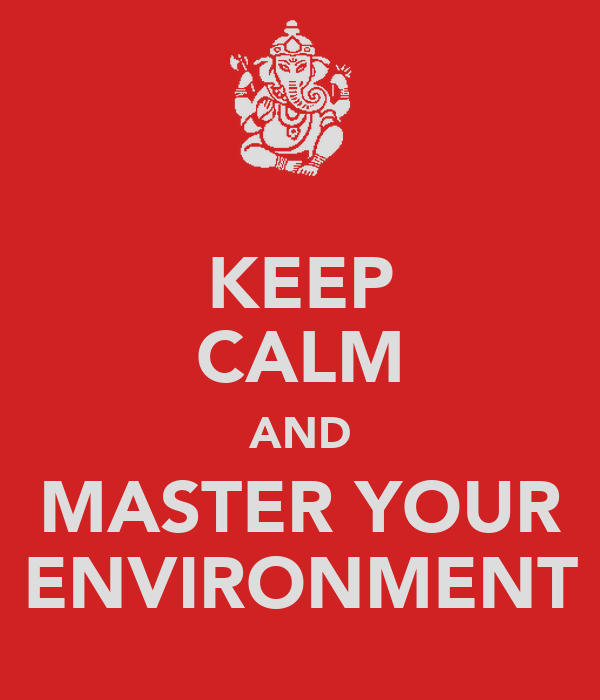 KEEP CALM AND MASTER YOUR ENVIRONMENT