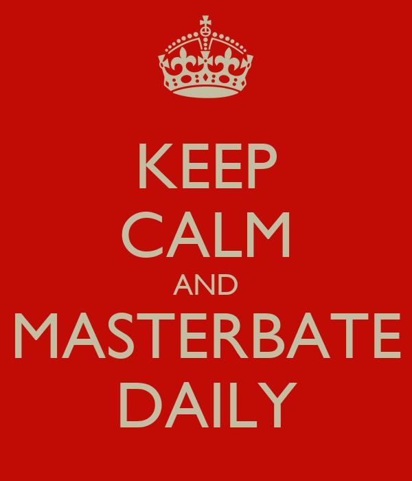 KEEP CALM AND MASTERBATE DAILY