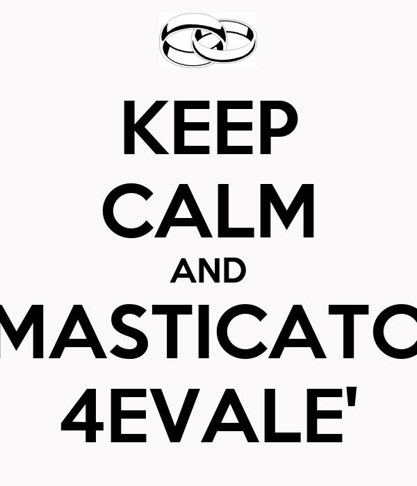 KEEP CALM AND MASTICATO 4EVALE'