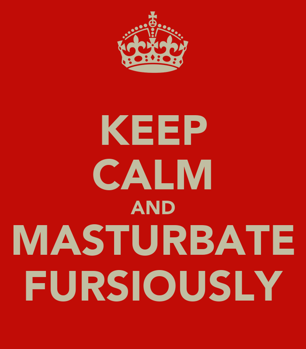 KEEP CALM AND MASTURBATE FURSIOUSLY