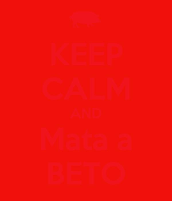 KEEP CALM AND Mata a BETO