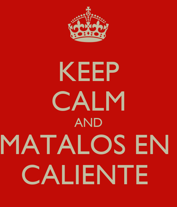 KEEP CALM AND MATALOS EN  CALIENTE