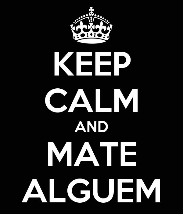 KEEP CALM AND MATE ALGUEM