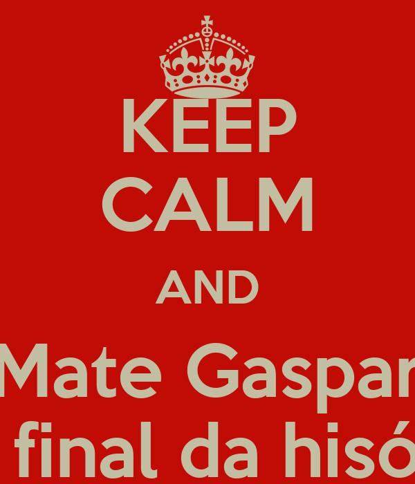 KEEP CALM AND Mate Gaspar no final da hisória