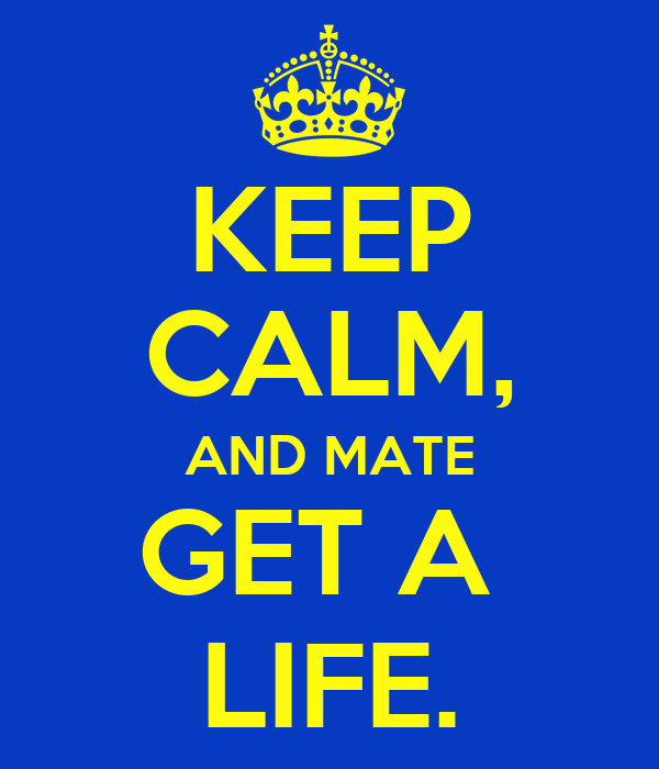 KEEP CALM, AND MATE GET A  LIFE.