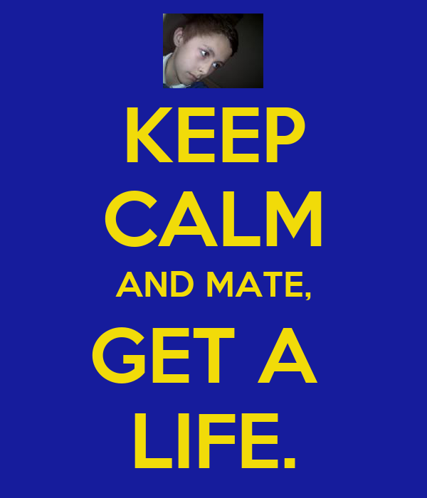 KEEP CALM AND MATE, GET A  LIFE.