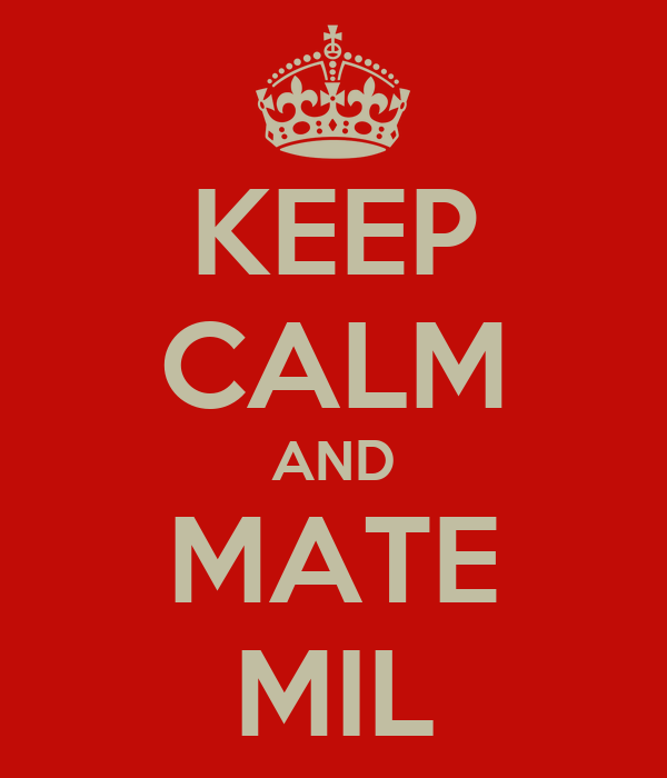 KEEP CALM AND MATE MIL
