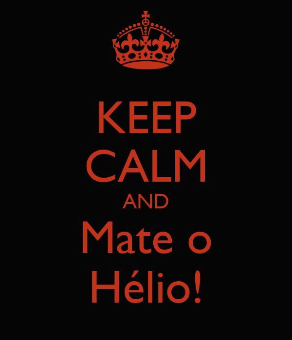 KEEP CALM AND Mate o Hélio!