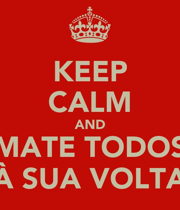 KEEP CALM AND MATE TODOS À SUA VOLTA