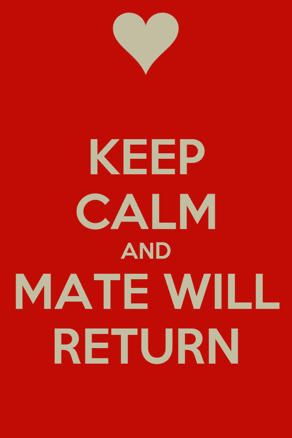 KEEP CALM AND MATE WILL RETURN