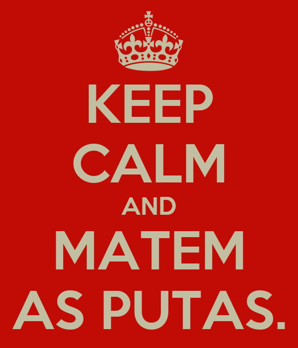 KEEP CALM AND MATEM AS PUTAS.