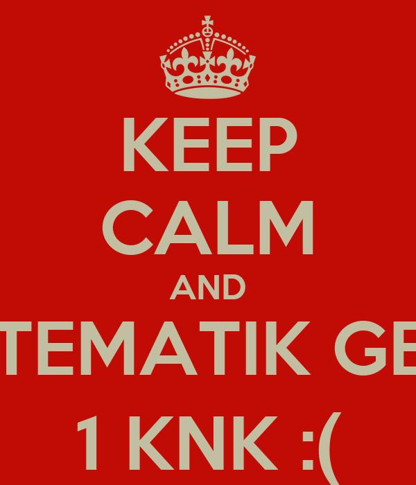 KEEP CALM AND MATEMATIK GENE  1 KNK :(