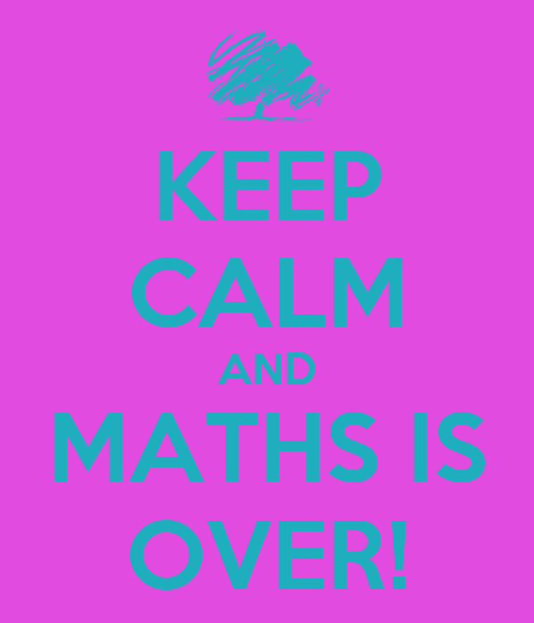 KEEP CALM AND MATHS IS OVER!