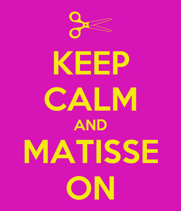 KEEP CALM AND MATISSE ON