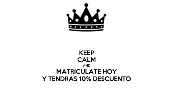 KEEP CALM AND MATRICULATE HOY Y TENDRAS 10% DESCUENTO