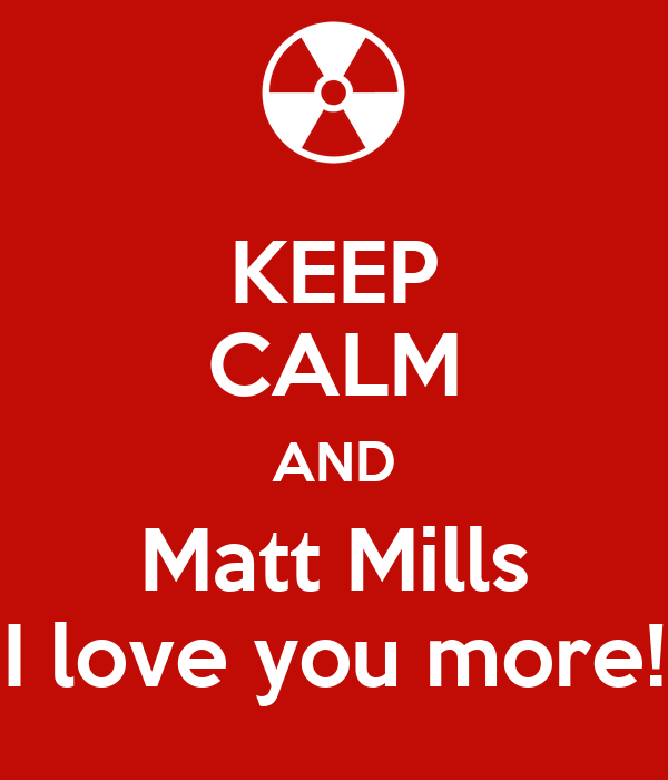 KEEP CALM AND Matt Mills I love you more!