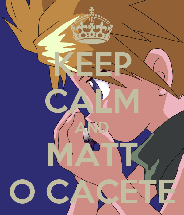 KEEP CALM AND MATT O CACETE