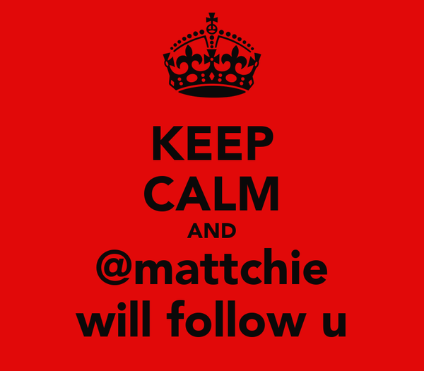 KEEP CALM AND @mattchie will follow u