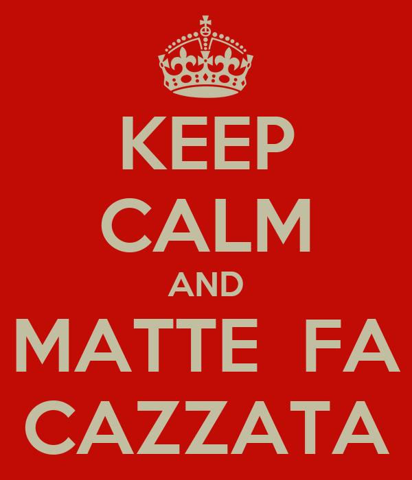 KEEP CALM AND MATTE  FA CAZZATA