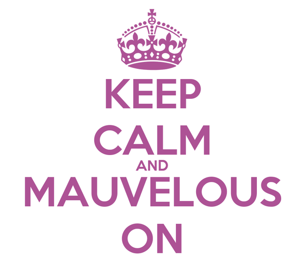 KEEP CALM AND MAUVELOUS ON