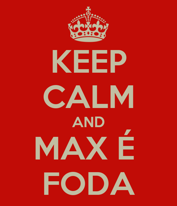 KEEP CALM AND MAX É  FODA