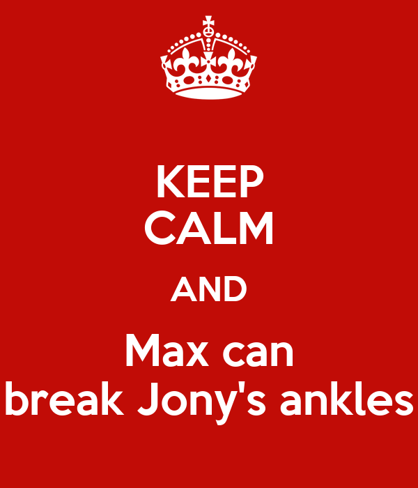 KEEP CALM AND Max can break Jony's ankles