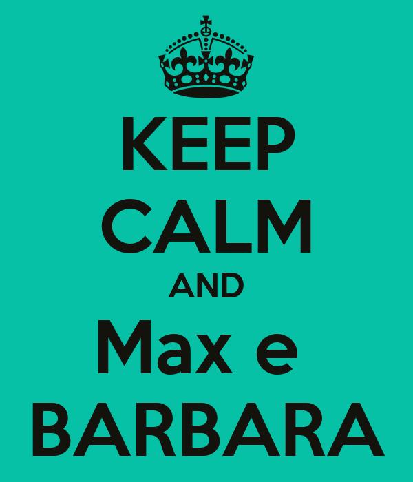 KEEP CALM AND Max e  BARBARA