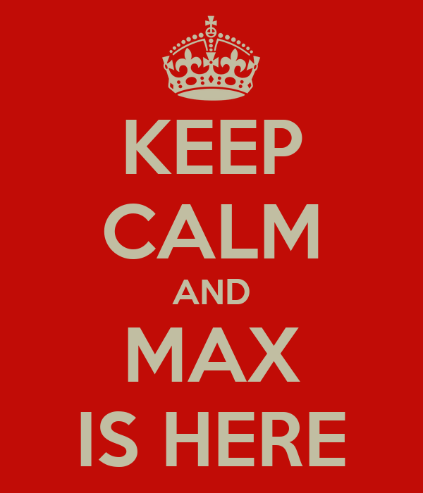 KEEP CALM AND MAX IS HERE
