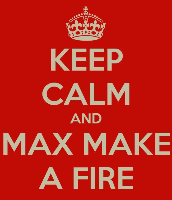 KEEP CALM AND MAX MAKE A FIRE