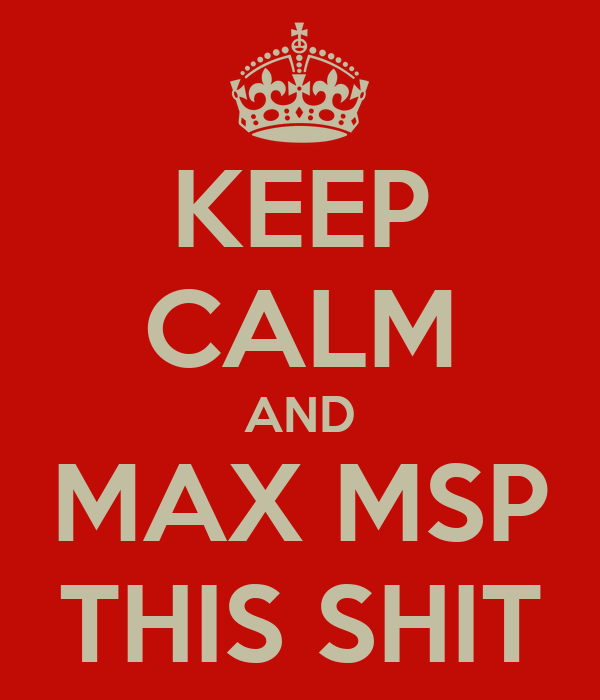 KEEP CALM AND MAX MSP THIS SHIT