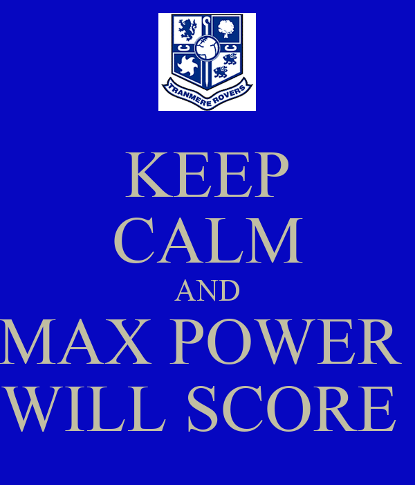 KEEP CALM AND MAX POWER  WILL SCORE