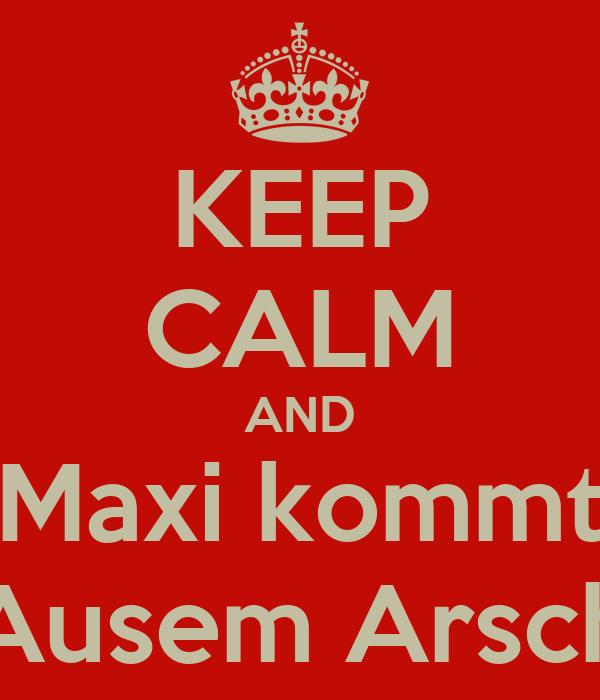 KEEP CALM AND Maxi kommt Ausem Arsch