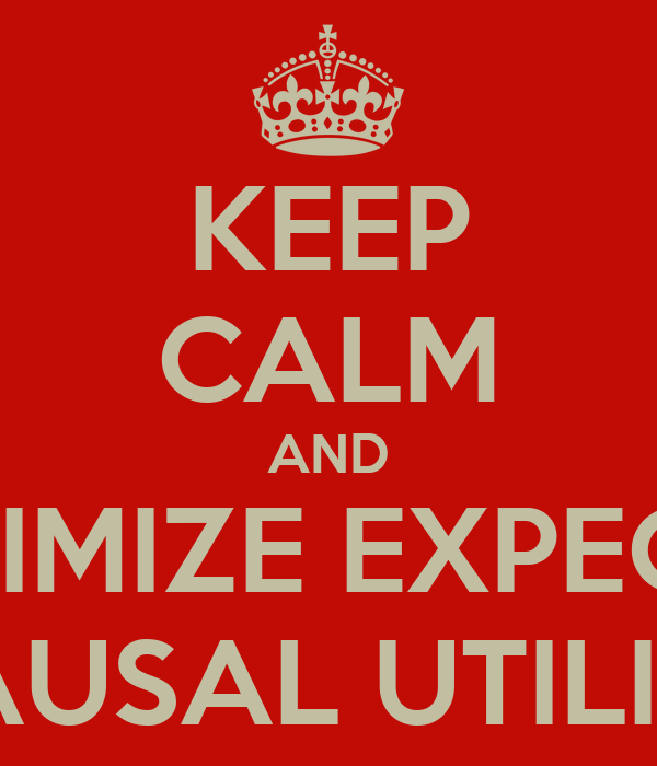 KEEP CALM AND MAXIMIZE EXPECTED CAUSAL UTILITY