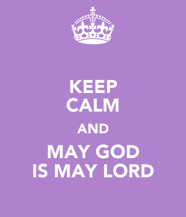 KEEP CALM AND MAY GOD IS MAY LORD