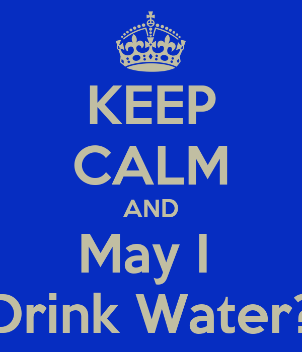 KEEP CALM AND May I  Drink Water?