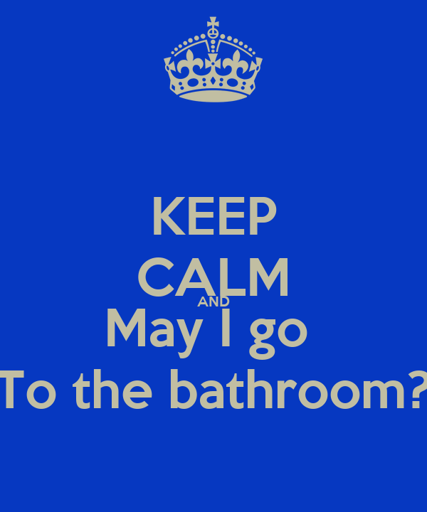 KEEP CALM AND May I go  To the bathroom?