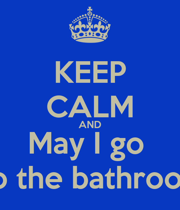 KEEP CALM AND May I go  To the bathroom