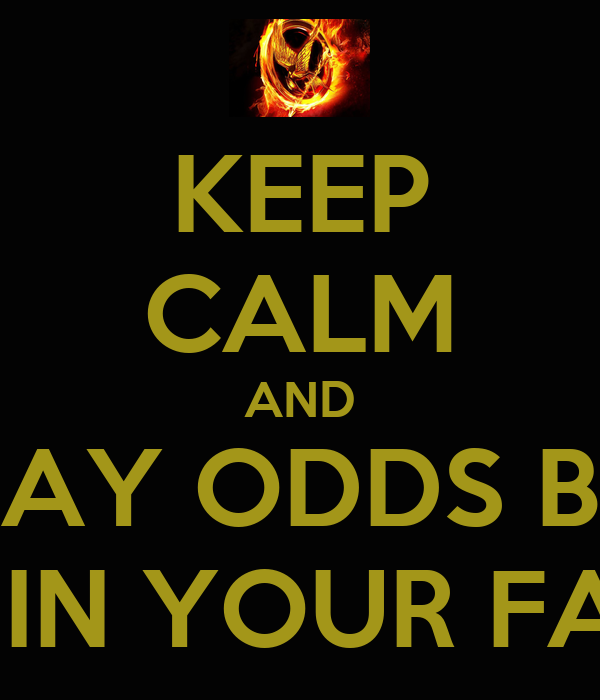 KEEP CALM AND MAY ODDS BE  EVER IN YOUR FAVOR
