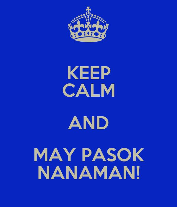 KEEP CALM AND MAY PASOK NANAMAN!