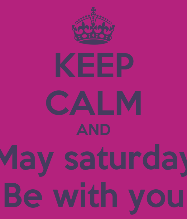 KEEP CALM AND May saturday Be with you